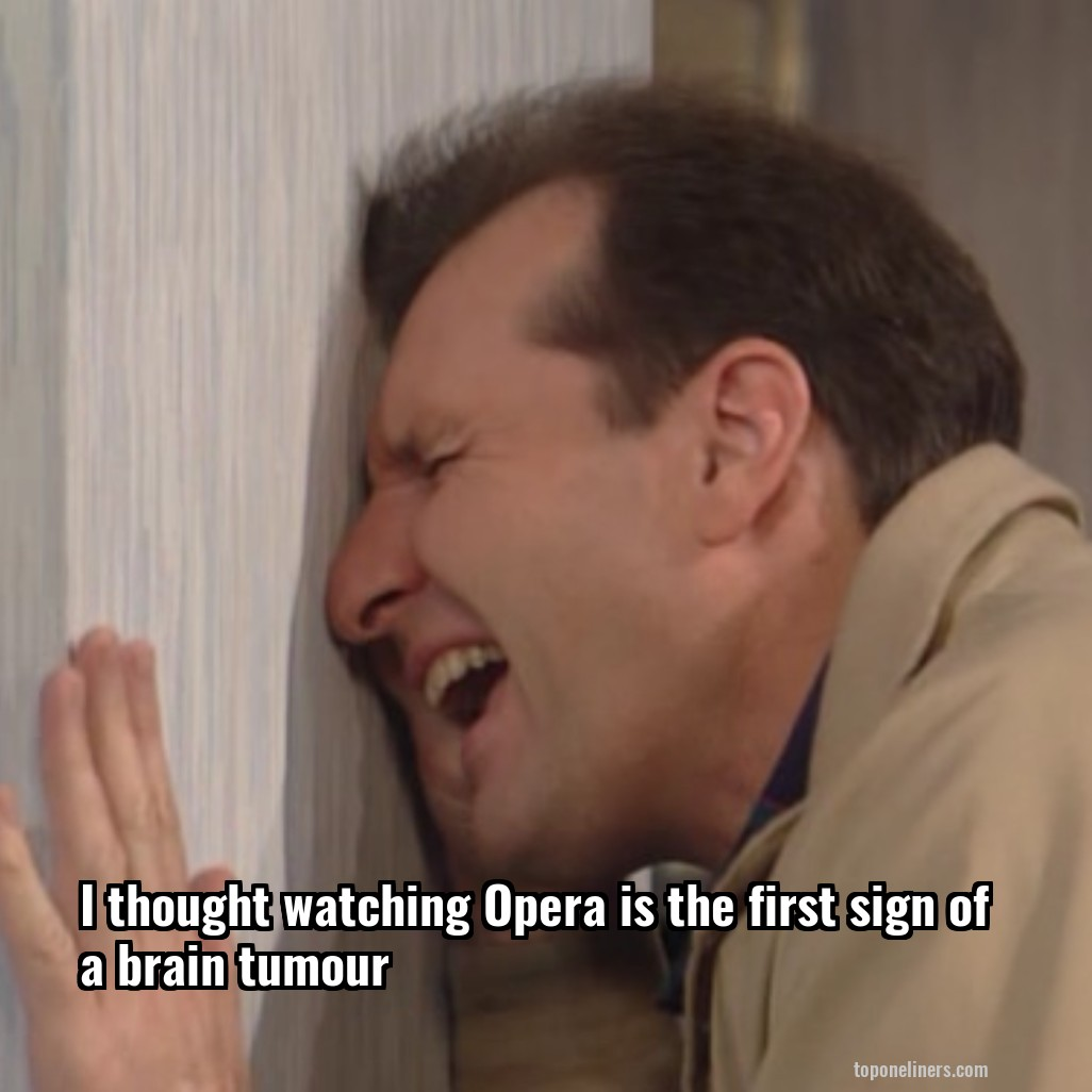 I thought watching Opera is the first sign of a brain tumour